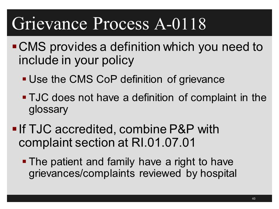 Grievance Process A-0118 CMS provides a definition which you need to include in your policy. Use the CMS CoP definition of grievance.