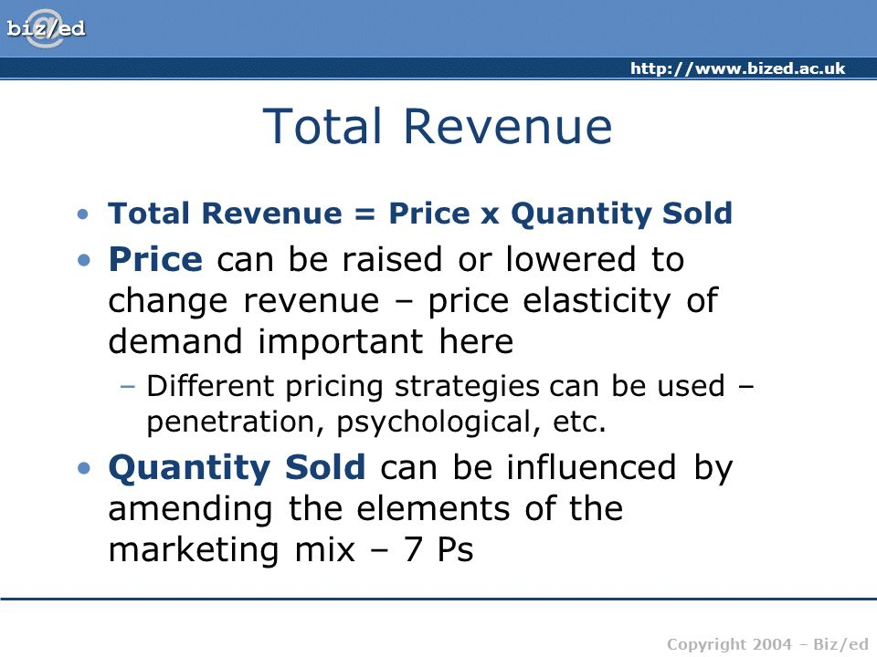 Total Revenue Total Revenue = Price x Quantity Sold. Price can be raised or lowered to change revenue – price elasticity of demand important here.