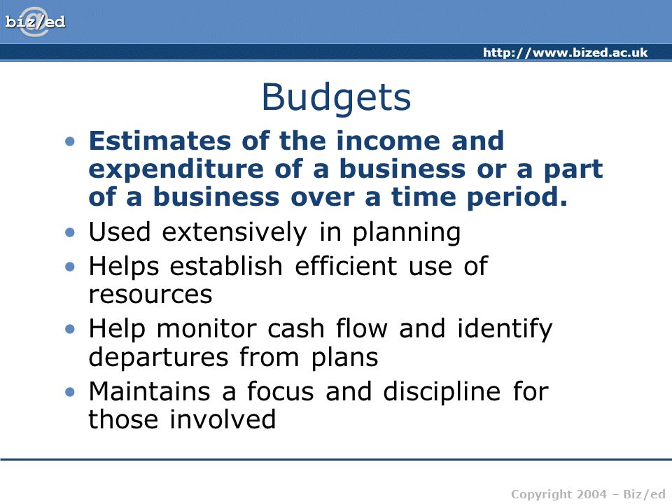 Budgets Estimates of the income and expenditure of a business or a part of a business over a time period.