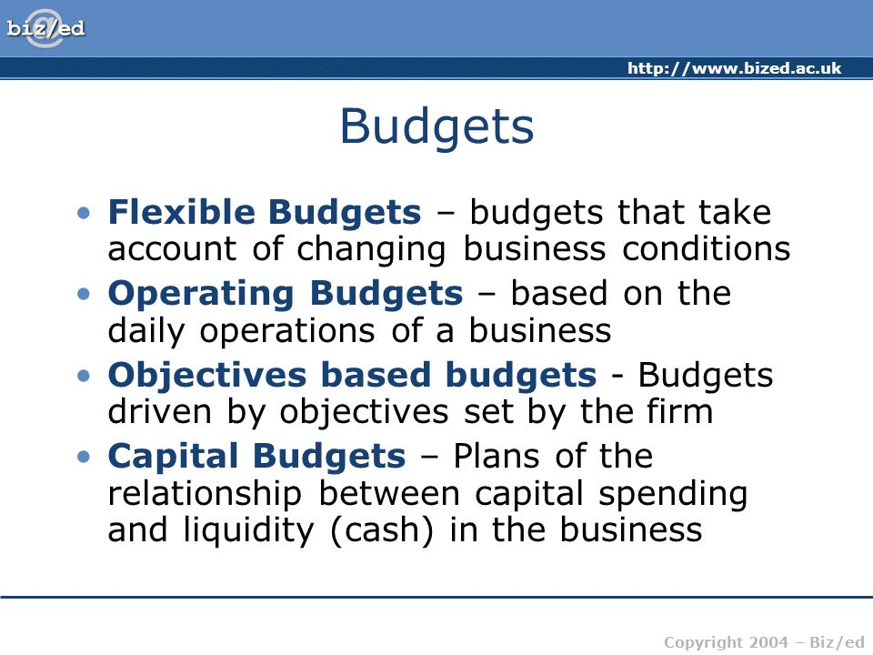 BudgetsFlexible Budgets – budgets that take account of changing business conditions. Operating Budgets – based on the daily operations of a business.