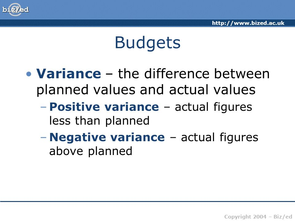 Budgets Variance – the difference between planned values and actual values. Positive variance – actual figures less than planned.