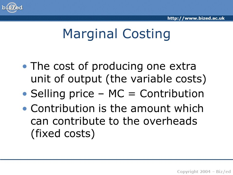 Marginal Costing The cost of producing one extra unit of output (the variable costs) Selling price – MC = Contribution.