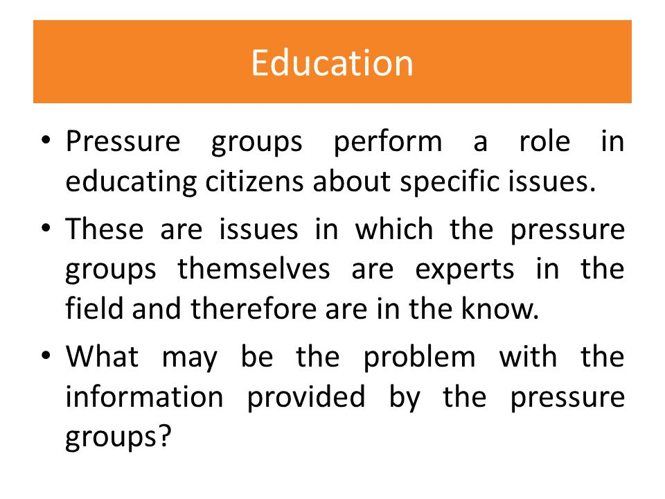 Education Pressure groups perform a role in educating citizens about specific issues.
