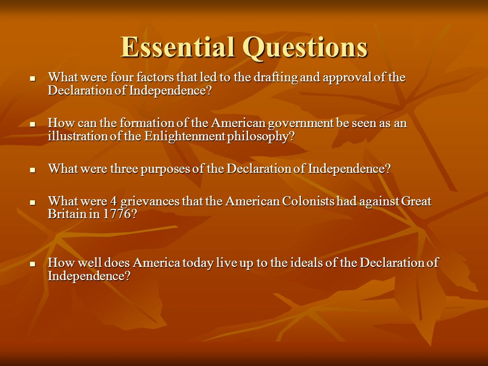 Essential Questions What were four factors that led to the drafting and approval of the Declaration of Independence