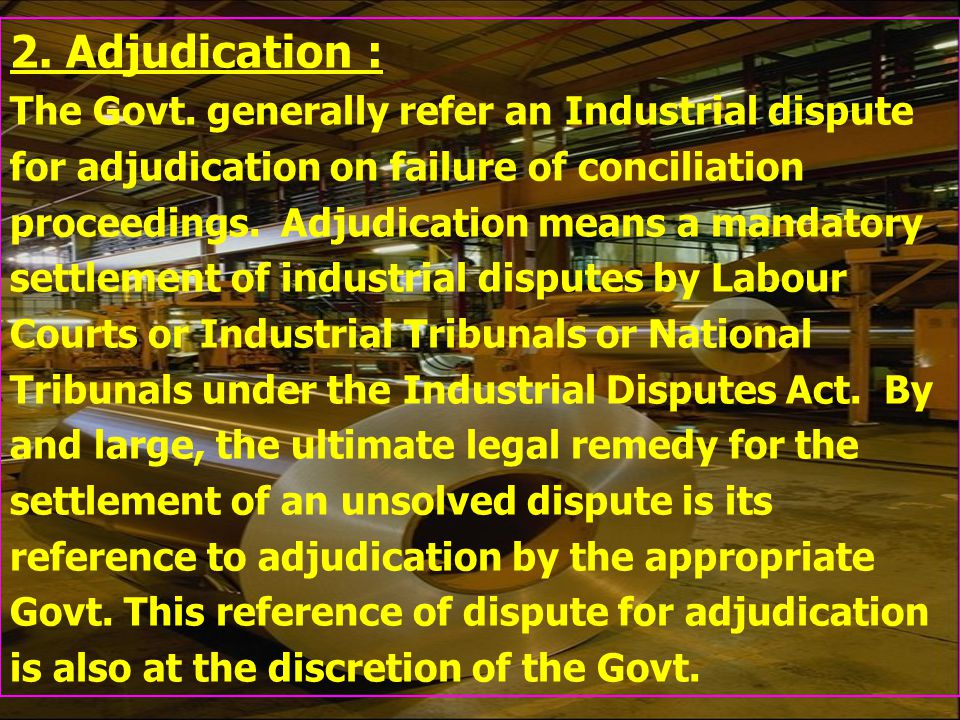 2. Adjudication : The Govt. generally refer an Industrial dispute