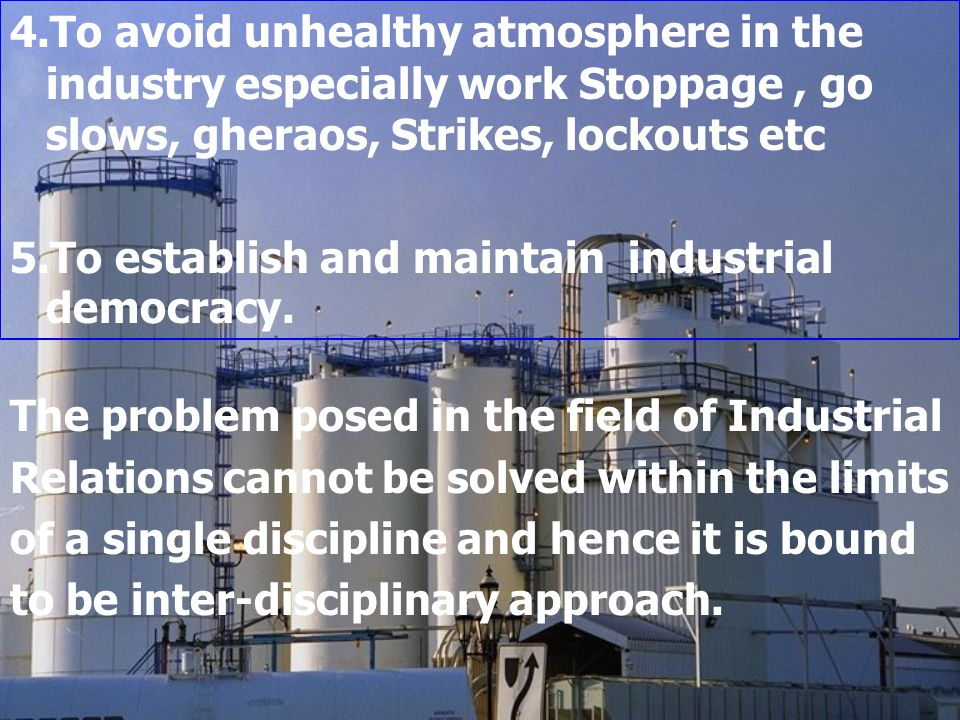 4.To avoid unhealthy atmosphere in the industry especially work Stoppage , go slows, gheraos, Strikes, lockouts etc