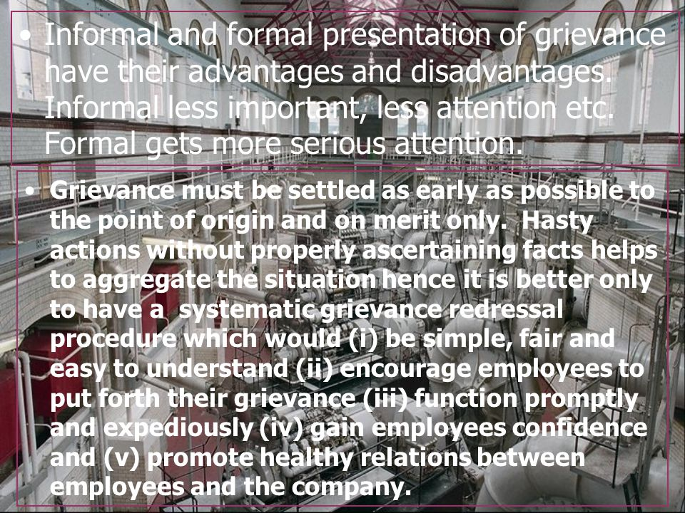 Informal and formal presentation of grievance have their advantages and disadvantages. Informal less important, less attention etc. Formal gets more serious attention.