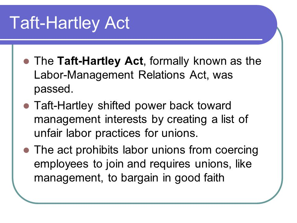 Taft-Hartley Act The Taft-Hartley Act, formally known as the Labor-Management Relations Act, was passed.