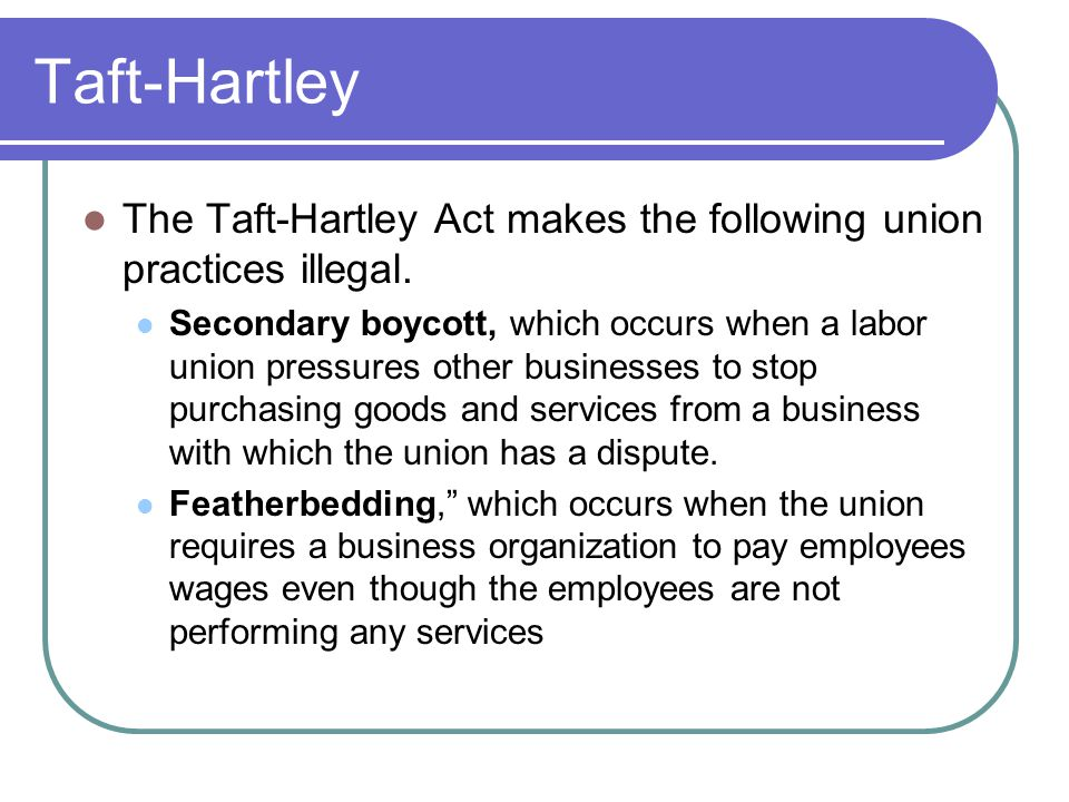 Taft-Hartley The Taft-Hartley Act makes the following union practices illegal.