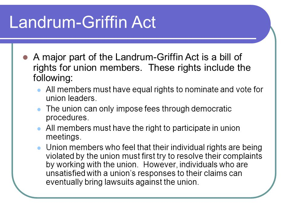 Landrum-Griffin Act A major part of the Landrum-Griffin Act is a bill of rights for union members. These rights include the following: