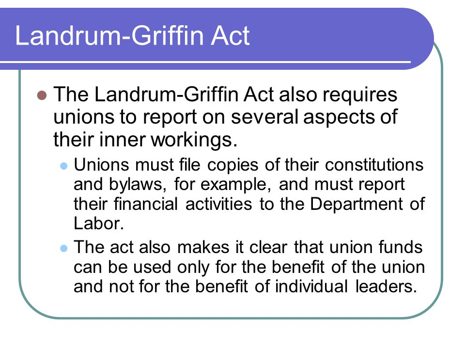 Landrum-Griffin Act The Landrum-Griffin Act also requires unions to report on several aspects of their inner workings.