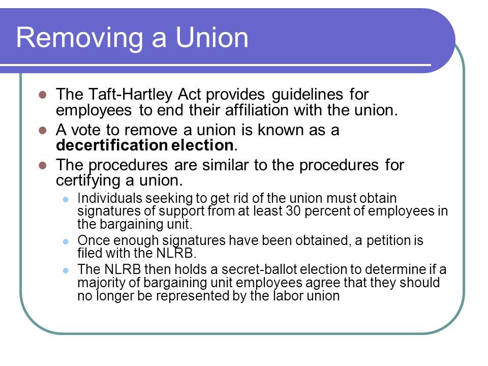Removing a Union The Taft-Hartley Act provides guidelines for employees to end their affiliation with the union.