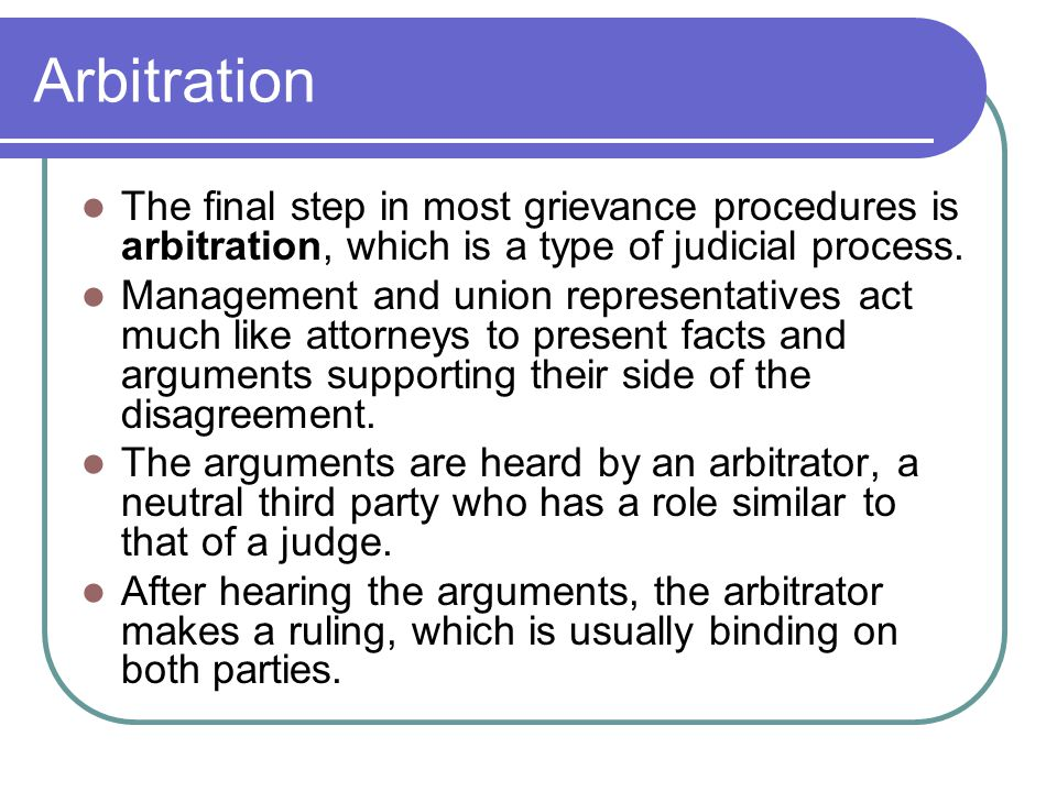 Arbitration The final step in most grievance procedures is arbitration, which is a type of judicial process.