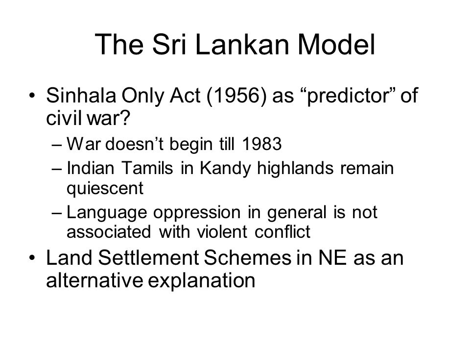 The Sri Lankan Model Sinhala Only Act (1956) as predictor of civil war War doesn't begin till 1983.