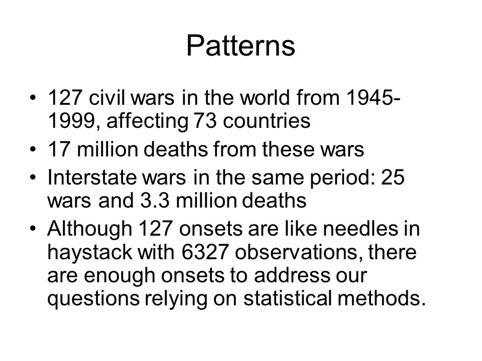Patterns 127 civil wars in the world from 1945-1999, affecting 73 countries. 17 million deaths from these wars.