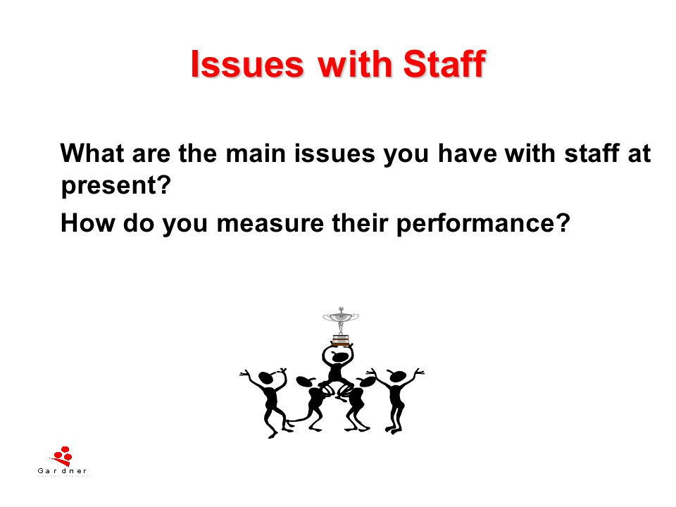 Issues with Staff What are the main issues you have with staff at present How do you measure their performance
