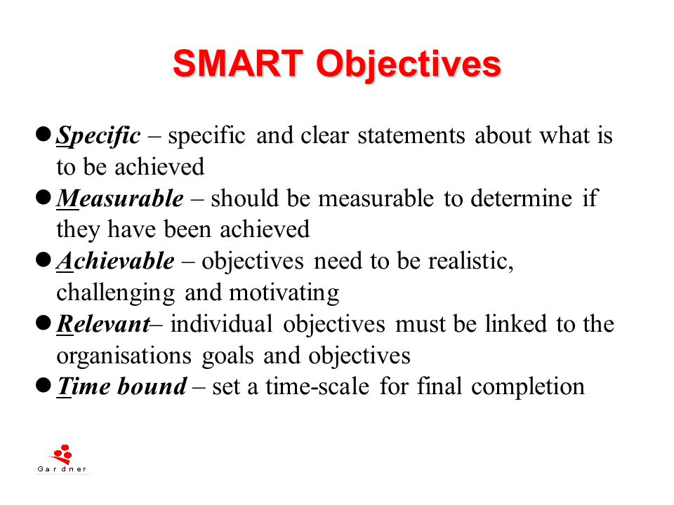 SMART Objectives Specific – specific and clear statements about what is to be achieved.
