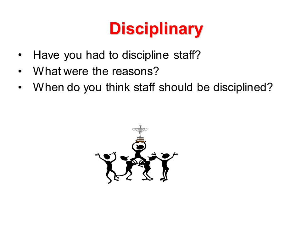 Disciplinary Have you had to discipline staff What were the reasons