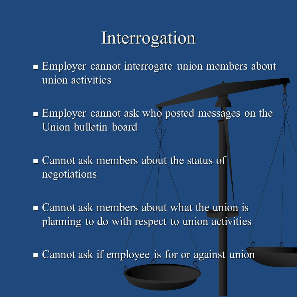 Interrogation Employer cannot interrogate union members about union activities. Employer cannot ask who posted messages on the Union bulletin board.