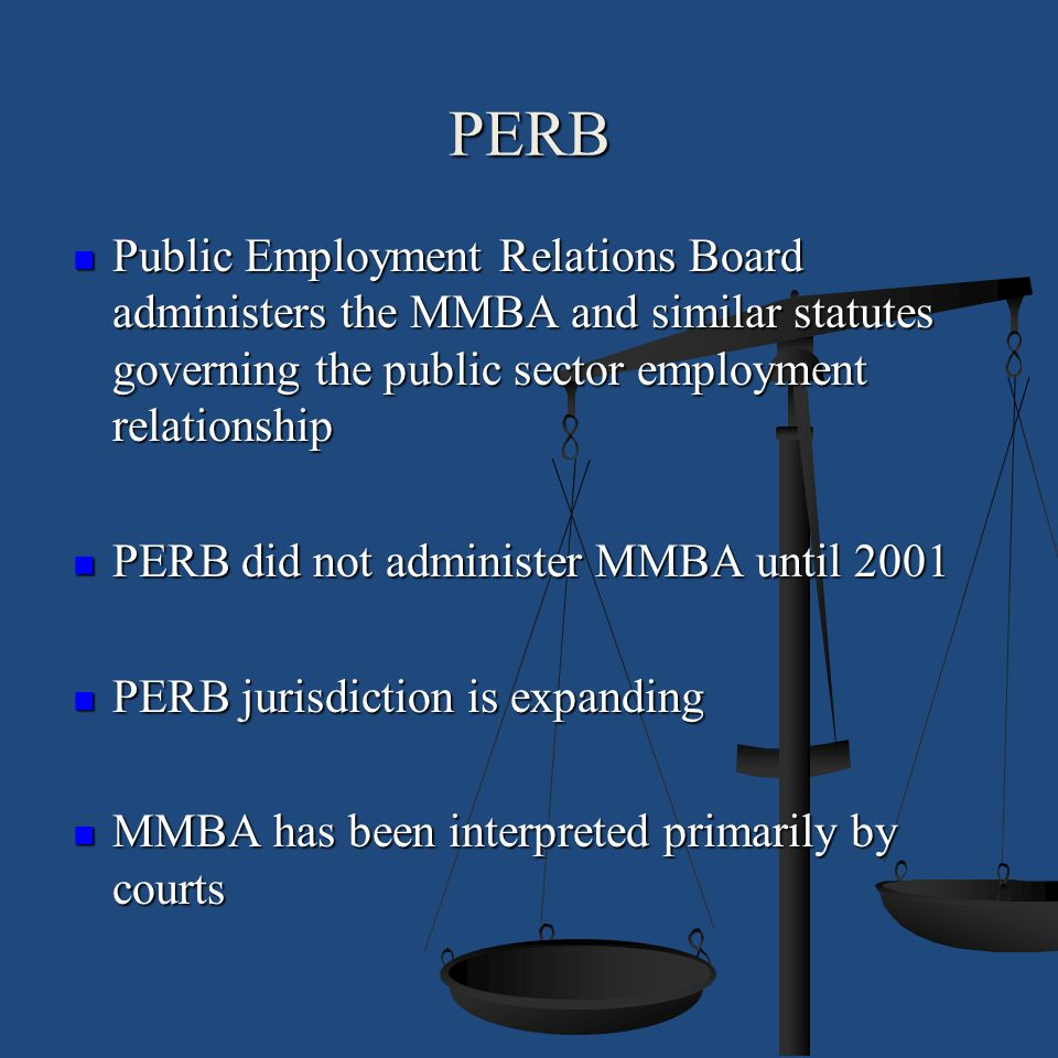 PERB Public Employment Relations Board administers the MMBA and similar statutes governing the public sector employment relationship.