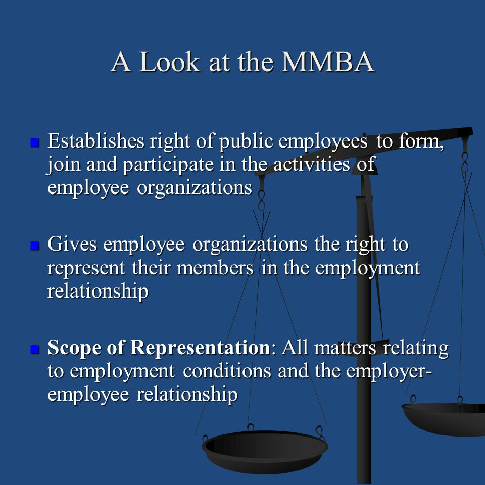 A Look at the MMBA Establishes right of public employees to form, join and participate in the activities of employee organizations.
