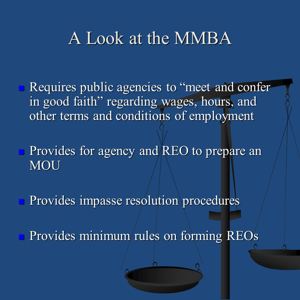 A Look at the MMBA Requires public agencies to meet and confer in good faith regarding wages, hours, and other terms and conditions of employment.