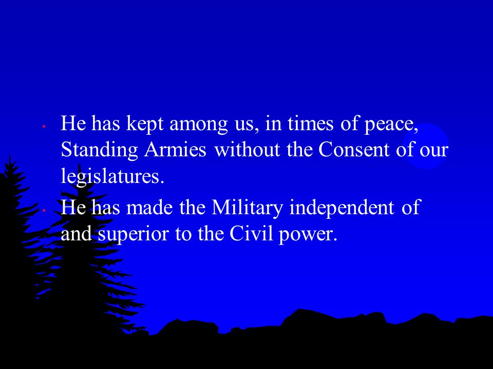 He has kept among us, in times of peace, Standing Armies without the Consent of our legislatures.
