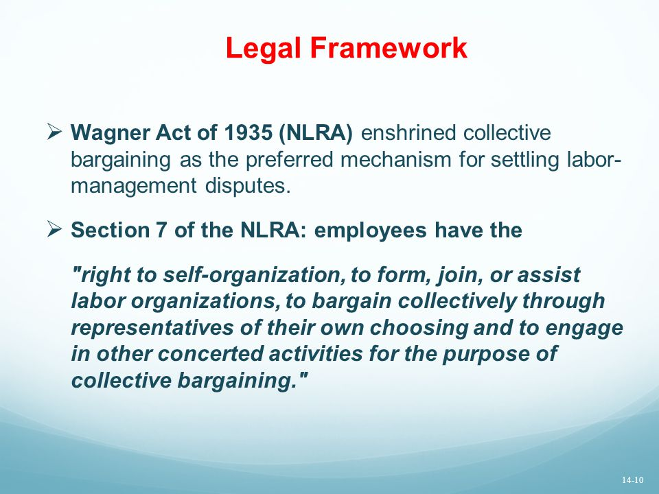 Legal Framework Wagner Act of 1935 (NLRA) enshrined collective bargaining as the preferred mechanism for settling labor- management disputes.