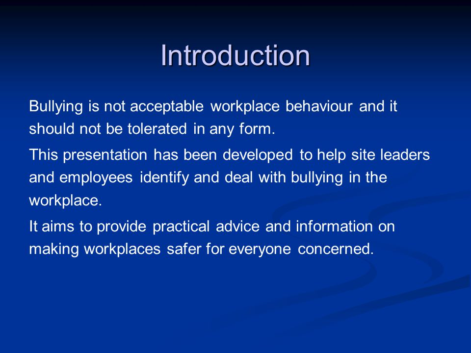 Introduction Bullying is not acceptable workplace behaviour and it should not be tolerated in any form.