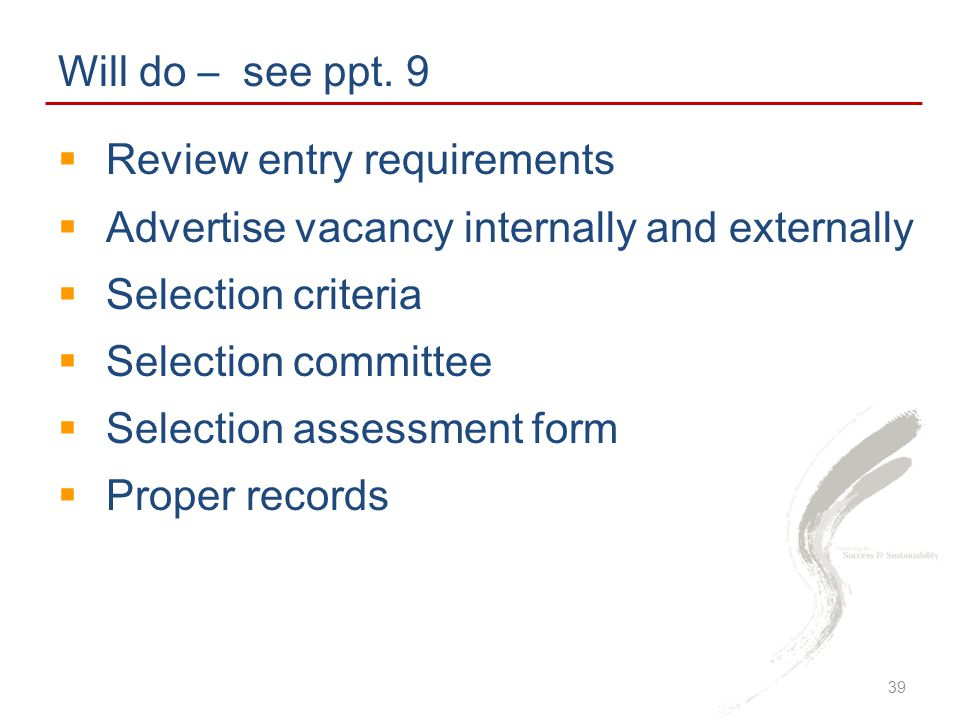 Will do – see ppt. 9 Review entry requirements. Advertise vacancy internally and externally. Selection criteria.