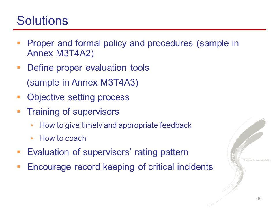Solutions Proper and formal policy and procedures (sample in Annex M3T4A2) Define proper evaluation tools.