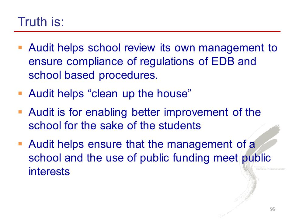 Truth is: Audit helps school review its own management to ensure compliance of regulations of EDB and school based procedures.