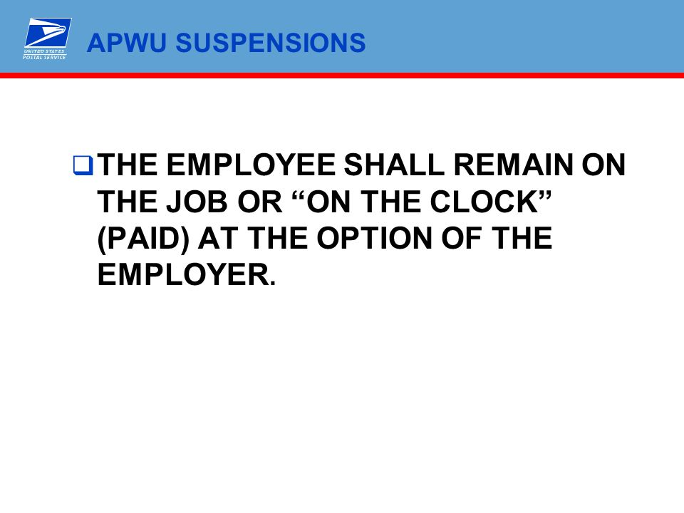 APWU SUSPENSIONS THE EMPLOYEE SHALL REMAIN ON THE JOB OR ON THE CLOCK (PAID) AT THE OPTION OF THE EMPLOYER.