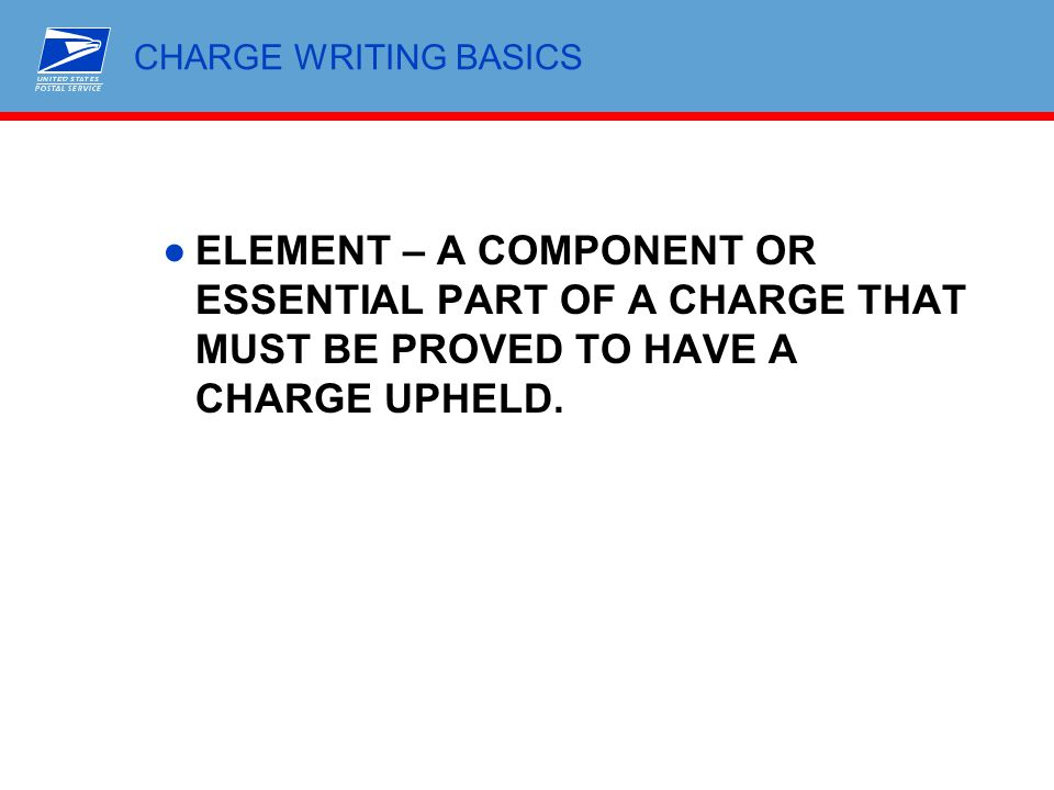 CHARGE WRITING BASICS ELEMENT – A COMPONENT OR ESSENTIAL PART OF A CHARGE THAT MUST BE PROVED TO HAVE A CHARGE UPHELD.
