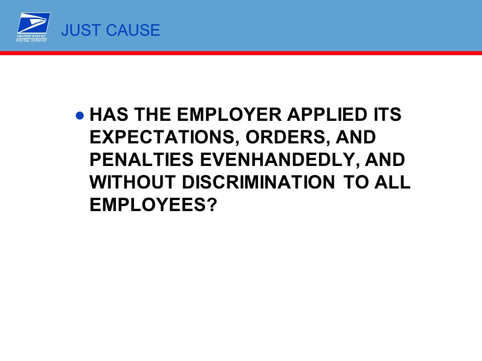 JUST CAUSE HAS THE EMPLOYER APPLIED ITS EXPECTATIONS, ORDERS, AND PENALTIES EVENHANDEDLY, AND WITHOUT DISCRIMINATION TO ALL EMPLOYEES