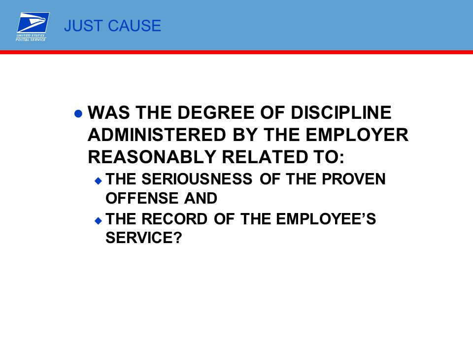 JUST CAUSE WAS THE DEGREE OF DISCIPLINE ADMINISTERED BY THE EMPLOYER REASONABLY RELATED TO: THE SERIOUSNESS OF THE PROVEN OFFENSE AND.