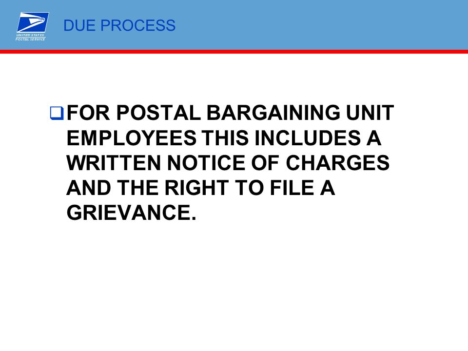 DUE PROCESS FOR POSTAL BARGAINING UNIT EMPLOYEES THIS INCLUDES A WRITTEN NOTICE OF CHARGES AND THE RIGHT TO FILE A GRIEVANCE.