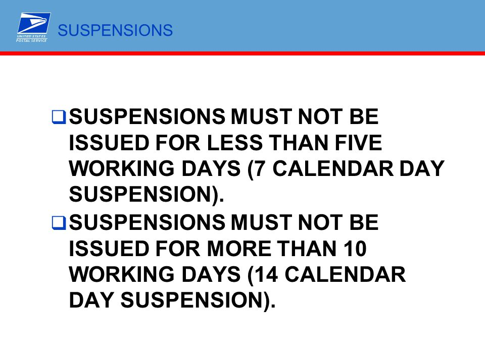 SUSPENSIONS SUSPENSIONS MUST NOT BE ISSUED FOR LESS THAN FIVE WORKING DAYS (7 CALENDAR DAY SUSPENSION).