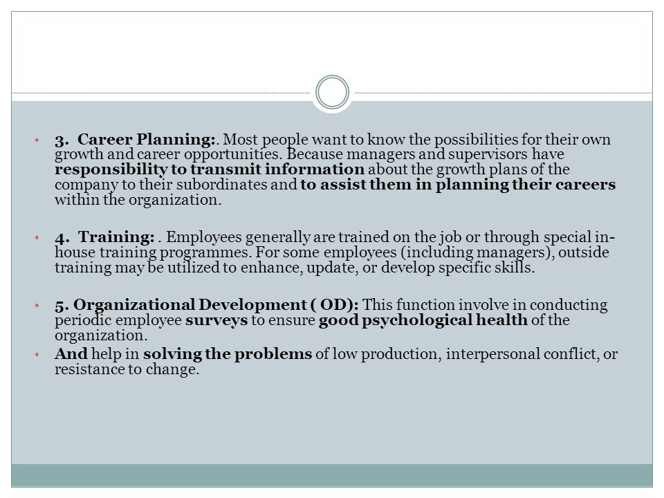 3. Career Planning:. Most people want to know the possibilities for their own growth and career opportunities. Because managers and supervisors have responsibility to transmit information about the growth plans of the company to their subordinates and to assist them in planning their careers within the organization.