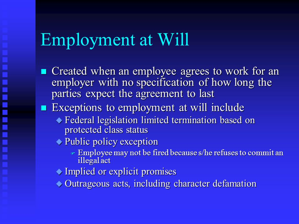 Employment at Will Created when an employee agrees to work for an employer with no specification of how long the parties expect the agreement to last.