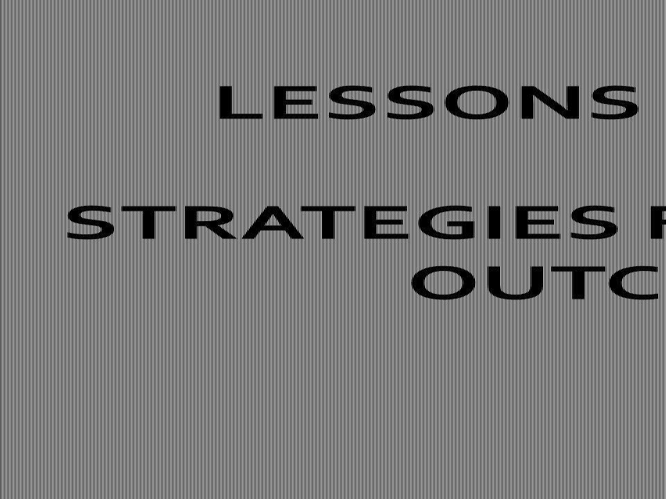 LESSONS LEARNED: STRATEGIES FOR POSITIVE OUTCOMES
