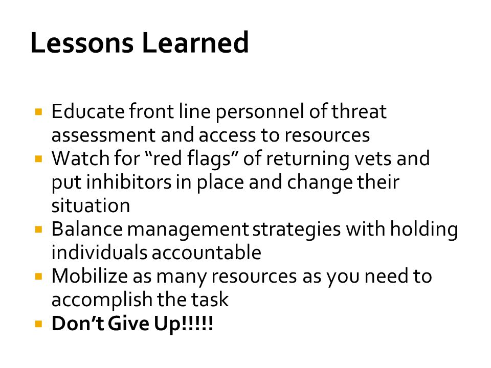 Lessons Learned Educate front line personnel of threat assessment and access to resources.