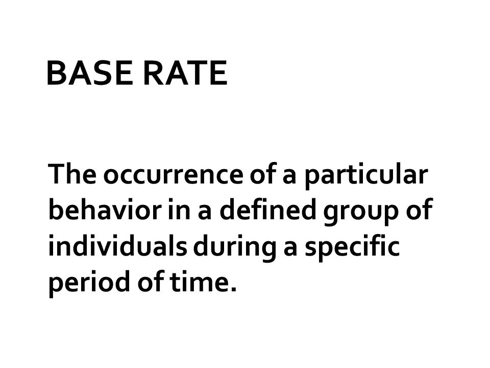 BASE RATE The occurrence of a particular behavior in a defined group of individuals during a specific period of time.