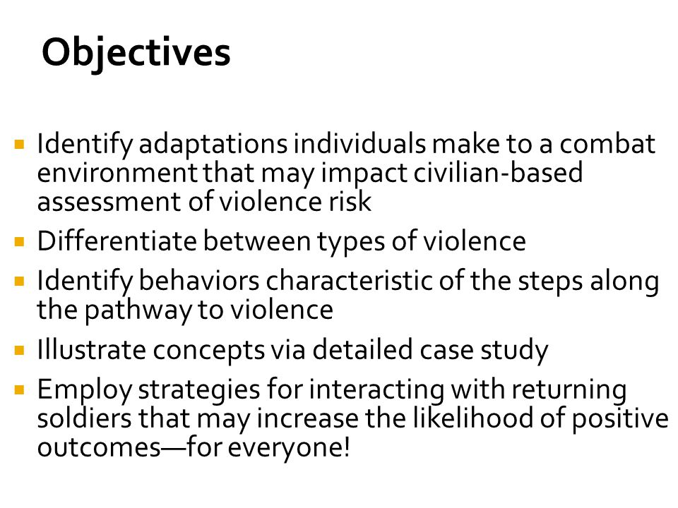 Objectives Identify adaptations individuals make to a combat environment that may impact civilian-based assessment of violence risk.