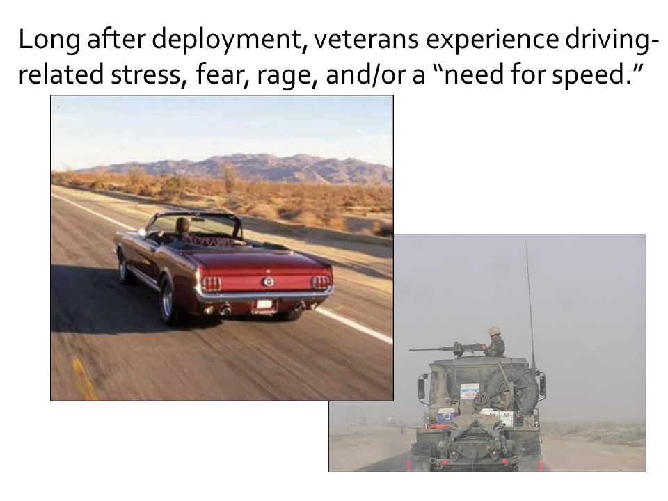 Long after deployment, veterans experience driving-related stress, fear, rage, and/or a need for speed.