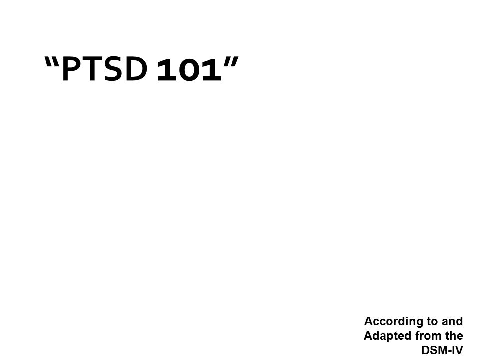 PTSD 101 According to and Adapted from the DSM-IV