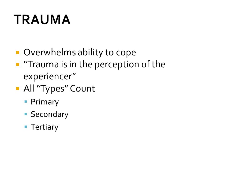 TRAUMA Overwhelms ability to cope