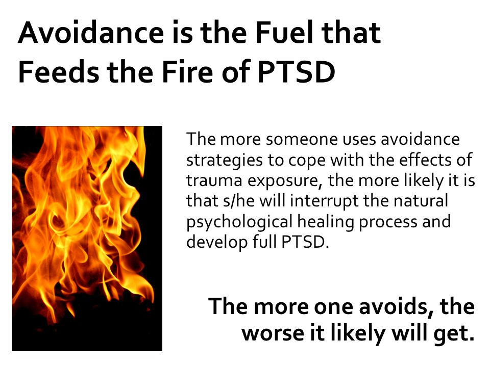 Avoidance is the Fuel that Feeds the Fire of PTSD