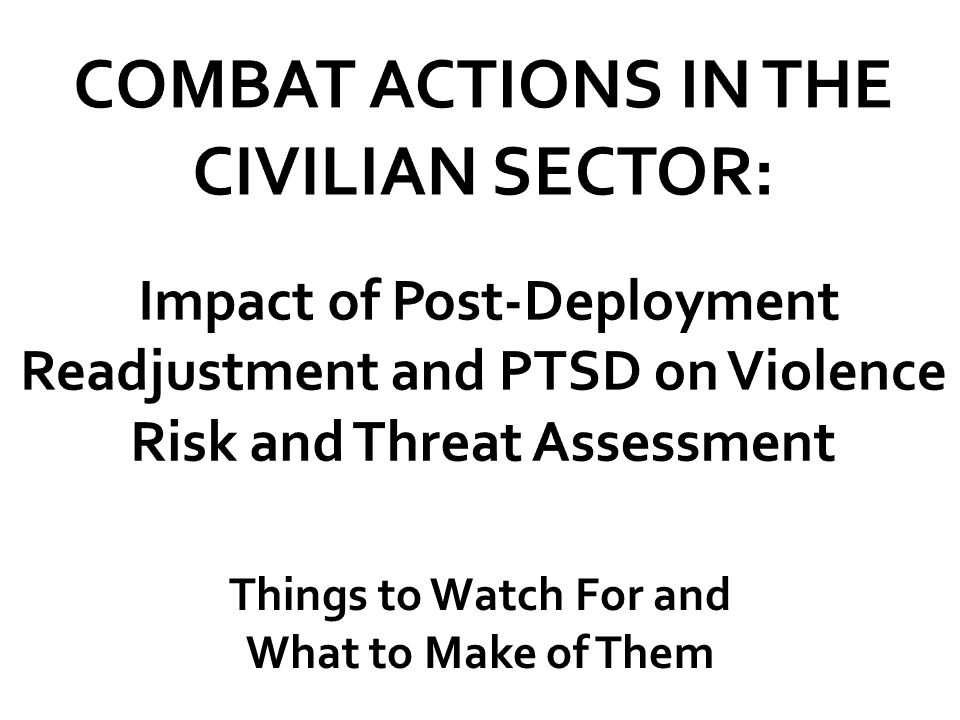 COMBAT ACTIONS IN THE CIVILIAN SECTOR: Impact of Post-Deployment Readjustment and PTSD on Violence Risk and Threat Assessment