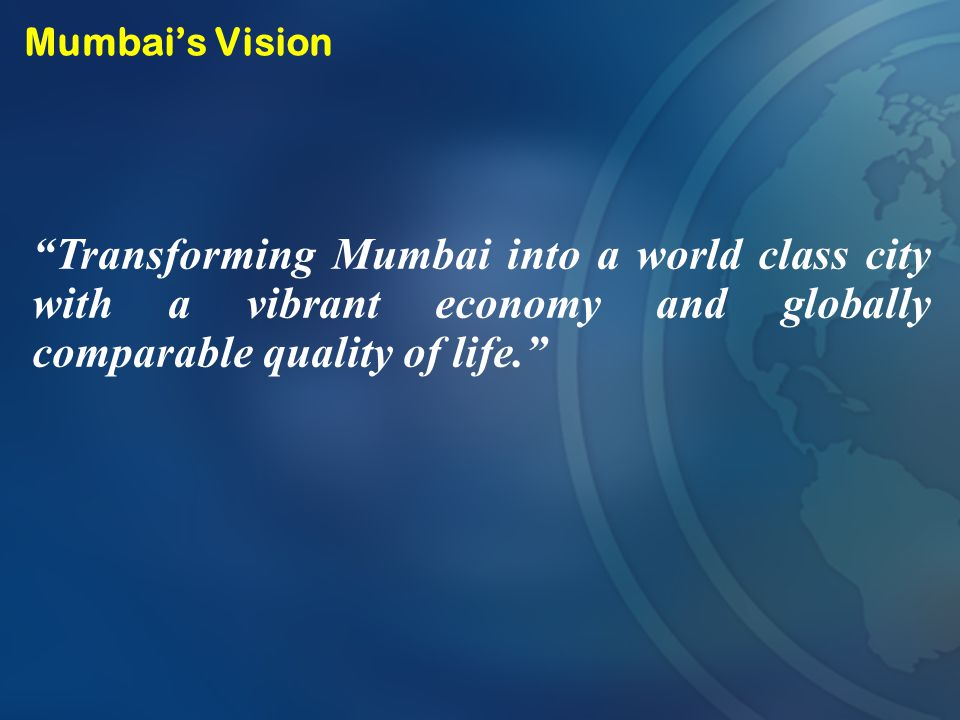 Mumbai's Vision Transforming Mumbai into a world class city with a vibrant economy and globally comparable quality of life.